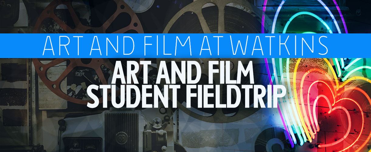 ART AND FILM AT WATKINS ART AND FILM STUDENT FIELDTRIP – FRI, JUN 14